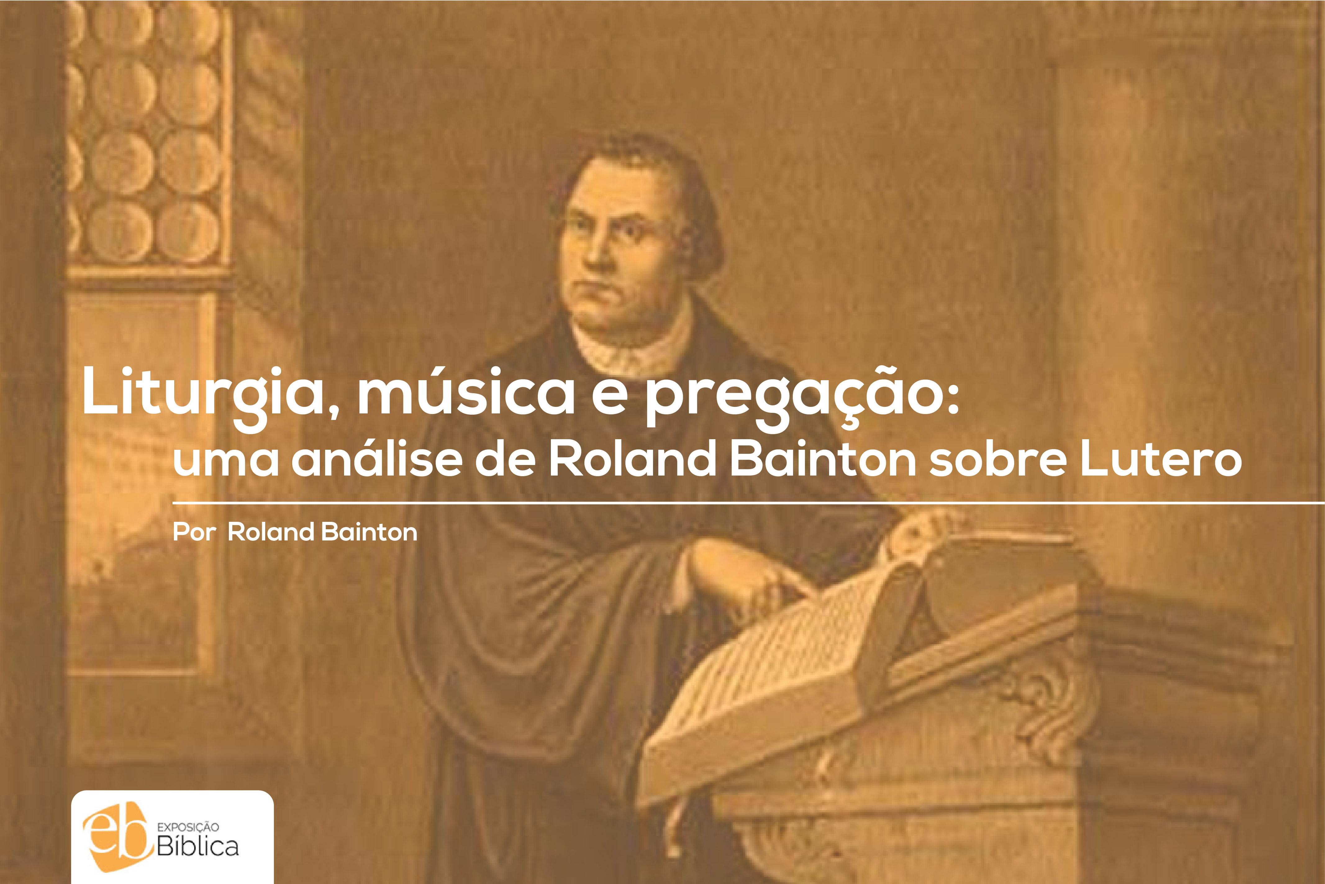Liturgia, música e pregação: Uma análise de Roland Bainton sobre Lutero